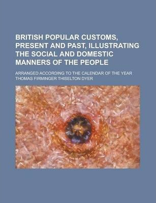 British Popular Customs, Present and Past, Illustrating the Social and Domestic Manners of the People; Arranged According to the Calendar of the Year