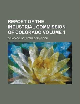 Report of the Industrial Commission of Colorado Volume 1