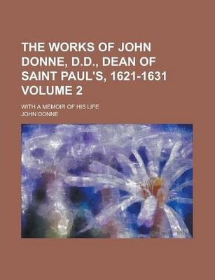 The Works of John Donne, D.D., Dean of Saint Paul's, 1621-1631; With a Memoir of His Life Volume 2