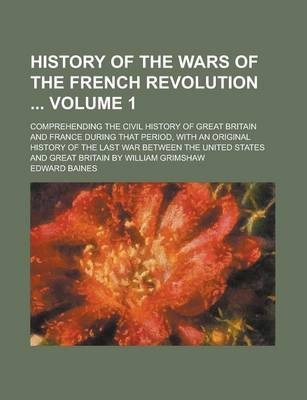 History of the Wars of the French Revolution; Comprehending the Civil History of Great Britain and France During That Period, with an Original History of the Last War Between the United States and Great Britain by William Grimshaw Volume 1