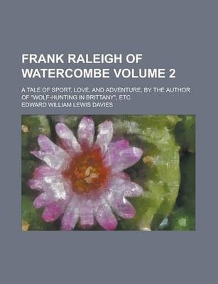 Frank Raleigh of Watercombe; A Tale of Sport, Love, and Adventure, by the Author of Wolf-Hunting in Brittany, Etc Volume 2