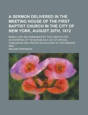 A Sermon Delivered in the Meeting House of the First Baptist Church in the City of New York, August 20th, 1812; Being a Day Recommended by the Constituted Authorities of the Nation as a Day of Special Humiliation and Prayer on Account of