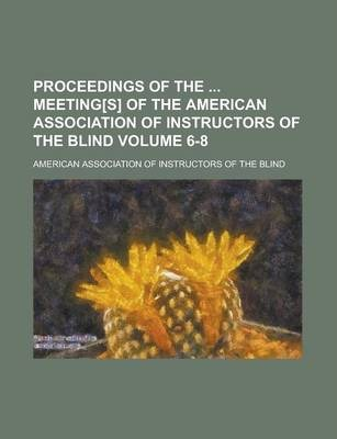 Proceedings of the Meeting[s] of the American Association of Instructors of the Blind Volume 6-8