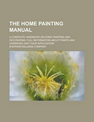The Home Painting Manual; A Complete Handbook on Home Painting and Decorating, Full Information about Paints and Varnishes and Their Application