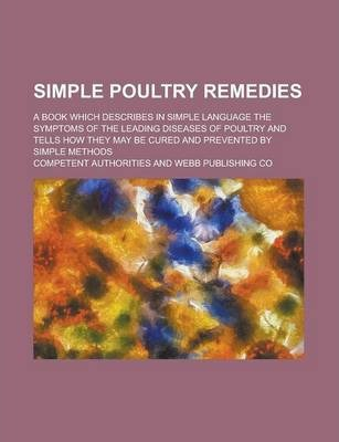 Simple Poultry Remedies; A Book Which Describes in Simple Language the Symptoms of the Leading Diseases of Poultry and Tells How They May Be Cured and Prevented by Simple Methods