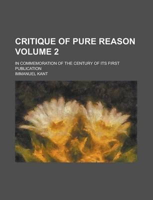 Critique of Pure Reason; In Commemoration of the Century of Its First Publication Volume 2