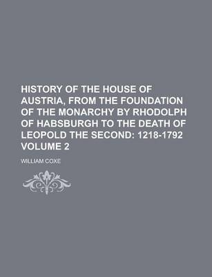 History of the House of Austria, from the Foundation of the Monarchy by Rhodolph of Habsburgh to the Death of Leopold the Second Volume 2