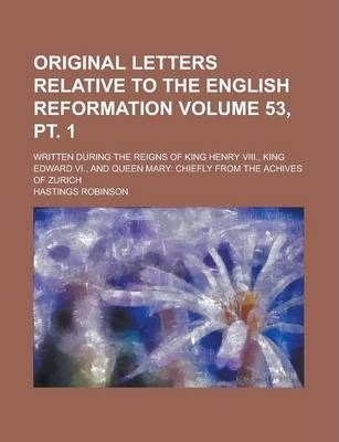 Original Letters Relative to the English Reformation; Written During the Reigns of King Henry VIII., King Edward VI., and Queen Mary