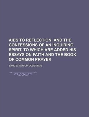 AIDS to Reflection, and the Confessions of an Inquiring Spirit. to Which Are Added His Essays on Faith and the Book of Common Prayer