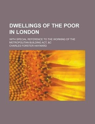 Dwellings of the Poor in London; With Special Reference to the Working of the Metropolitan Building ACT, &C