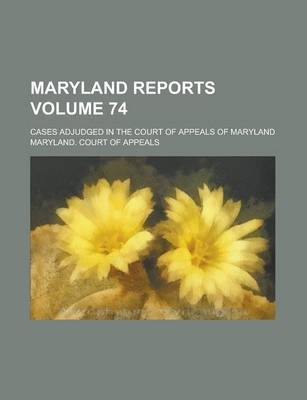Maryland Reports; Cases Adjudged in the Court of Appeals of Maryland Volume 74