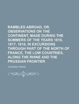 Rambles Abroad, Or, Observations on the Continent, Made During the Summers of the Years 1816, 1817, 1818, in Excursions Through Part of the North of France, the Low Countries, Along the Rhine and the Prussian Frontier