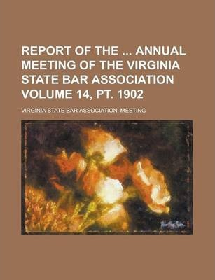 Report of the Annual Meeting of the Virginia State Bar Association Volume 14, PT. 1902