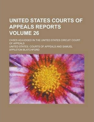 United States Courts of Appeals Reports; Cases Adjudged in the United States Circuit Court of Appeals Volume 26