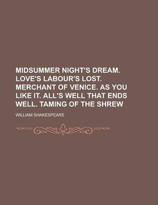 Midsummer Night's Dream. Love's Labour's Lost. Merchant of Venice. as You Like It. All's Well That Ends Well. Taming of the Shrew