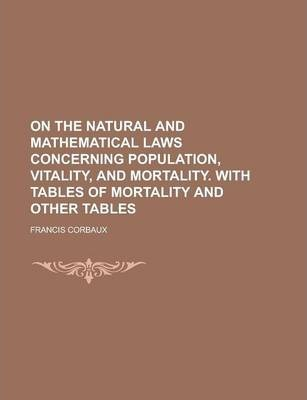 On the Natural and Mathematical Laws Concerning Population, Vitality, and Mortality. with Tables of Mortality and Other Tables