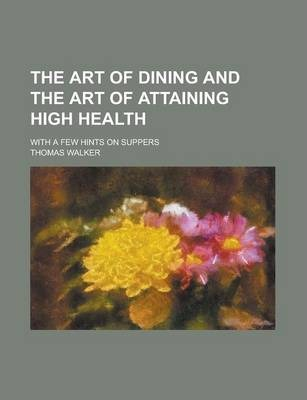 The Art of Dining and the Art of Attaining High Health; With a Few Hints on Suppers