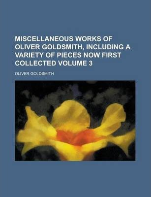 Miscellaneous Works of Oliver Goldsmith, Including a Variety of Pieces Now First Collected Volume 3