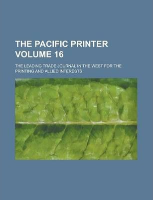 The Pacific Printer; The Leading Trade Journal in the West for the Printing and Allied Interests Volume 16