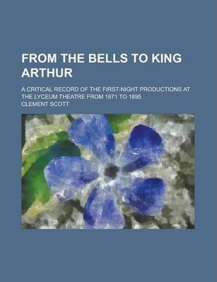 From the Bells to King Arthur; A Critical Record of the First-Night Productions at the Lyceum Theatre from 1871 to 1895