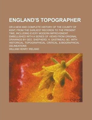 England's Topographer; Or a New and Complete History of the County of Kent; From the Earliest Records to the Present Time, Including Every Modern Improvement. Embellished with a Series of Views from Original Drawings by Geo. Shepherd, H.