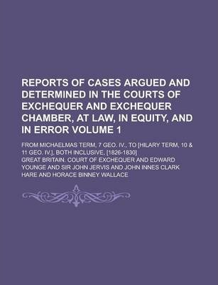 Reports of Cases Argued and Determined in the Courts of Exchequer and Exchequer Chamber, at Law, in Equity, and in Error; From Michaelmas Term, 7 Geo. IV., to [Hilary Term, 10 & 11 Geo. IV.], Both Inclusive, [1826-1830] Volume 1