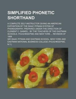 Simplified Phonetic Shorthand; A Complete Self-Instructor Giving an American Exposition of the Isaac Pitman System of Phonography, Prepared Under the Direction of Clement C. Gaines... by the Teachers of the Eastman Schools. Poughkeepsie
