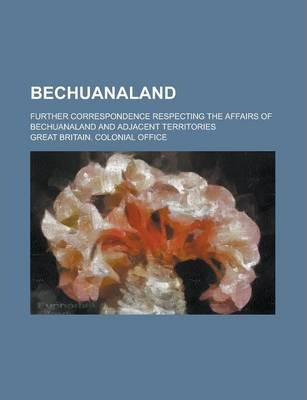 Bechuanaland; Further Correspondence Respecting the Affairs of Bechuanaland and Adjacent Territories