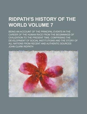 Ridpath's History of the World; Being an Account of the Principal Events in the Career of the Human Race from the Beginnings of Civilization to the Present Time, Comprising the Development of Social Institutions and the Story of Volume 7