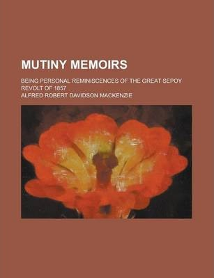 Mutiny Memoirs; Being Personal Reminiscences of the Great Sepoy Revolt of 1857