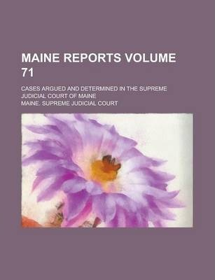 Maine Reports; Cases Argued and Determined in the Supreme Judicial Court of Maine Volume 71