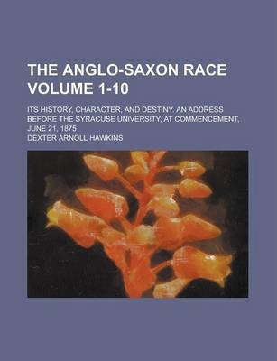 The Anglo-Saxon Race; Its History, Character, and Destiny. an Address Before the Syracuse University, at Commencement, June 21, 1875 Volume 1-10