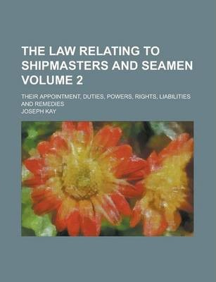 The Law Relating to Shipmasters and Seamen; Their Appointment, Duties, Powers, Rights, Liabilities and Remedies Volume 2