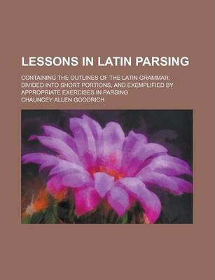 Lessons in Latin Parsing; Containing the Outlines of the Latin Grammar, Divided Into Short Portions, and Exemplified by Appropriate Exercises in Parsing