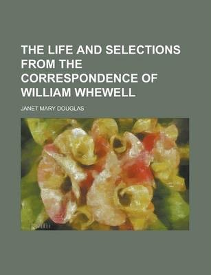 The Life and Selections from the Correspondence of William Whewell