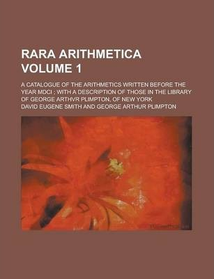 Rara Arithmetica; A Catalogue of the Arithmetics Written Before the Year MDCI; With a Description of Those in the Library of George Arthvr Plimpton, of New York Volume 1