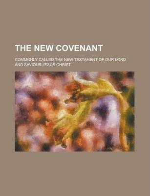 The New Covenant; Commonly Called the New Testament of Our Lord and Saviour Jesus Christ