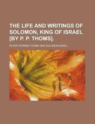 The Life and Writings of Solomon, King of Israel [By P. P. Thoms]
