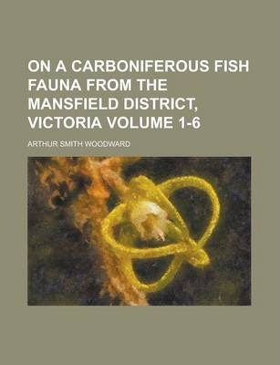 On a Carboniferous Fish Fauna from the Mansfield District, Victoria Volume 1-6