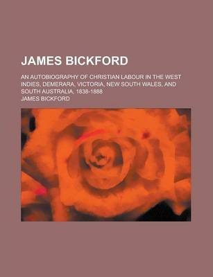 James Bickford; An Autobiography of Christian Labour in the West Indies, Demerara, Victoria, New South Wales, and South Australia, 1838-1888