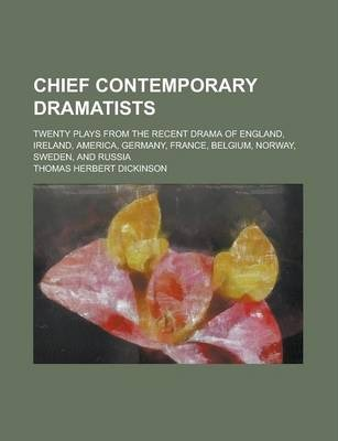 Chief Contemporary Dramatists; Twenty Plays from the Recent Drama of England, Ireland, America, Germany, France, Belgium, Norway, Sweden, and Russia