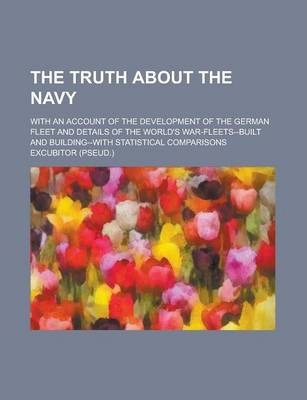 The Truth about the Navy; With an Account of the Development of the German Fleet and Details of the World's War-Fleets--Built and Building--With Statistical Comparisons