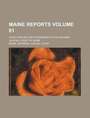 Maine Reports; Cases Argued and Determined in the Supreme Judicial Court of Maine Volume 61