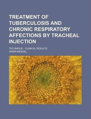 Treatment of Tuberculosis and Chronic Respiratory Affections by Tracheal Injection; Technique - Clinical Results