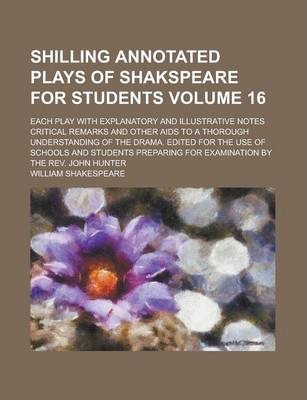 Shilling Annotated Plays of Shakspeare for Students; Each Play with Explanatory and Illustrative Notes Critical Remarks and Other AIDS to a Thorough Understanding of the Drama. Edited for the Use of Schools and Students Volume 16