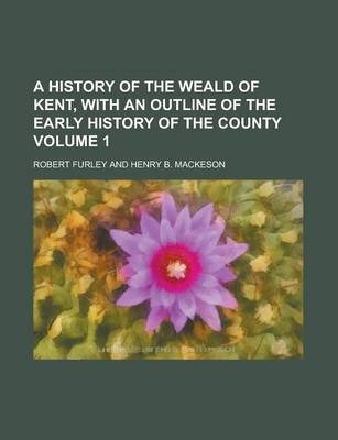 A History of the Weald of Kent, with an Outline of the Early History of the County Volume 1