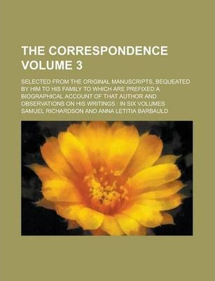 The Correspondence; Selected from the Original Manuscripts, Bequeated by Him to His Family to Which Are Prefixed a Biographical Account of That Author and Observations on His Writings