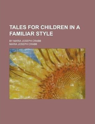 Tales for Children in a Familiar Style; By Maria Joseph Crabb