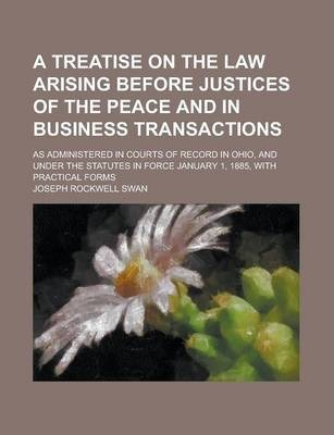 A Treatise on the Law Arising Before Justices of the Peace and in Business Transactions; As Administered in Courts of Record in Ohio, and Under the Statutes in Force January 1, 1885, with Practical Forms