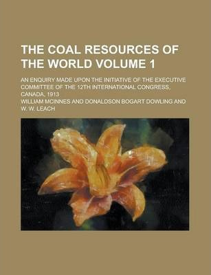 The Coal Resources of the World; An Enquiry Made Upon the Initiative of the Executive Committee of the 12th International Congress, Canada, 1913 Volume 1